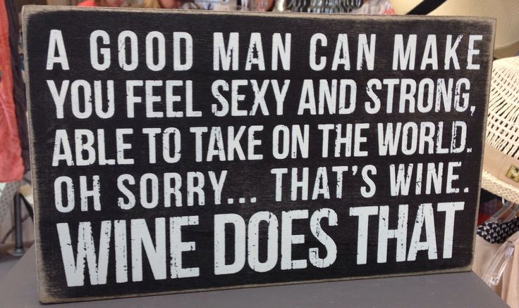 A good man can make you feel sexy and strong. Able to take on the world. Oh sorry... that's wine. Wine does that! :)