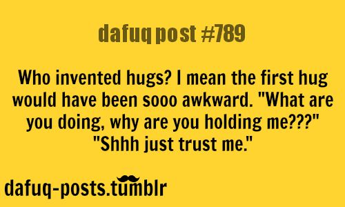 "who invented hugs?  FOR MORE OF ""DAFUQ POSTS"" click HERE <—- funny, and relatable quotes"
