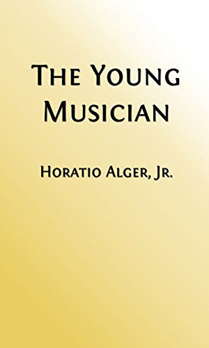 The Young Musician (Illustrated Edition): or Fighting His Way (Classic Fiction for Young Adults Book 193) by [Alger Jr., Horatio]