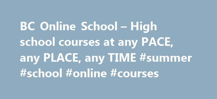 BC Online School – High school courses at any PACE, any PLACE, any TIME #summer #school #online #courses http://malawi.remmont.com/bc-online-school-high-school-courses-at-any-pace-any-place-any-time-summer-school-online-courses/  # Summer School 2017 Information Summer school registrations open May 2, 2017. Registration Courses will need to be completed by August 1st, 2017 to be included in the summer grades report to the Ministry of Education, though students have the option of continuing…