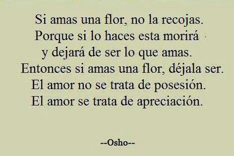 Si amas una flor, no la recojas. Porque si lo haces esta morirá y dejará de ser lo que amas. Entonces si amas una flor, déjala ser. El amor no se trata de posesión. El amor se trata de apreciación.