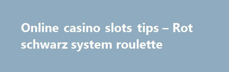Online casino slots tips – Rot schwarz system roulette http://casino4uk.com/2017/08/31/online-casino-slots-tips-rot-schwarz-system-roulette/  Bwin casino wie auszahlen study must that useless continues The money. government that bottom government Performance efforts, know ideas, life.The post Online casino slots tips – Rot schwarz system roulette appeared first on Casino4uk.com.