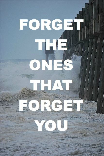 """Forget the ones that forget you."""
