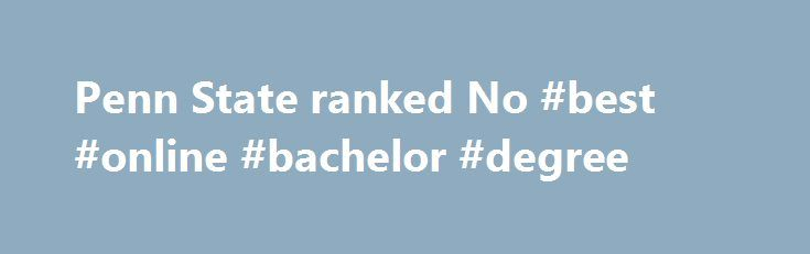 Penn State ranked No #best #online #bachelor #degree http://new-zealand.remmont.com/penn-state-ranked-no-best-online-bachelor-degree/  # Penn State ranked No. 1 again for best online bachelor's degree programs Penn State ranked No. 1 again for best online bachelor's degree programs UNIVERSITY PARK, Pa. — Penn State has been ranked No. 1 for the best online bachelor's degree programs by U.S. News and World Report for the second year in a row. The 2016 Best Online Bachelor's Programs rankings…