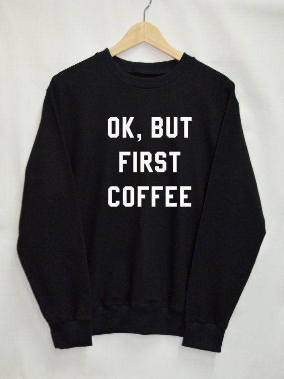 OK, but first coffee Shirt Sweatshirt Clothing Sweater Top Tumblr Fashion Funny Text Slogan Dope Jumper tee swag quote