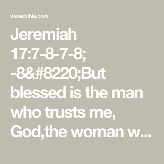 """Jeremiah 17:7-8-7-8; -8""""But blessed is the man who trusts me, God,the woman who sticks with God.They're like trees replanted in Eden,putting down roots near the rivers—Never a worry through the hottest of summers,never dropping a leaf,Serene and calm through droughts,bearing fresh fruit every season."""