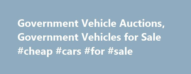 Government Vehicle Auctions, Government Vehicles for Sale #cheap #cars #for #sale http://cars.remmont.com/government-vehicle-auctions-government-vehicles-for-sale-cheap-cars-for-sale/  #vehicles for sale # gov-auctions What Types Of Vehicles Can Be Purchasd At Auction? Virtually any vehicle can be bought at a US government auction. Passenger cars are the most commonly sold, but SUVs, hybrid cars, pickup trucks, RVs, boats, motorcycles, classic cars, and heavy trucks are all auctioned off…