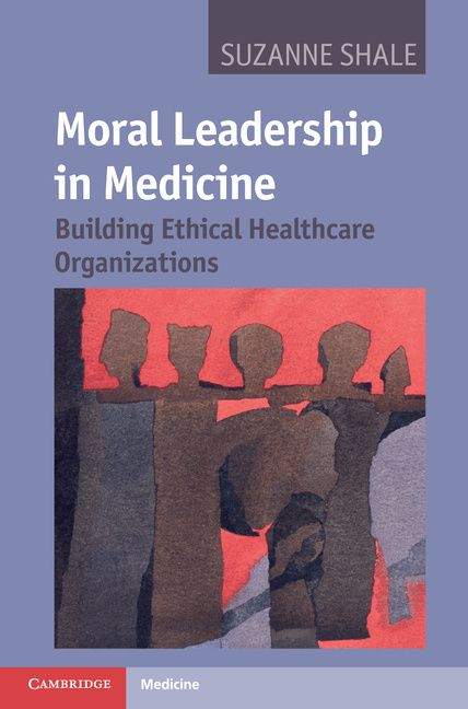 Moral Leadership in Medicine : Building Ethical Healthcare Organizations (2011). Suzanne Shale.