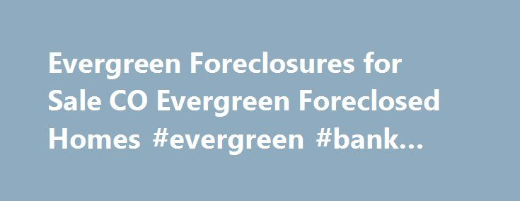 Evergreen Foreclosures for Sale CO Evergreen Foreclosed Homes #evergreen #bank #seattle http://oklahoma.nef2.com/evergreen-foreclosures-for-sale-co-evergreen-foreclosed-homes-evergreen-bank-seattle/  # Evergreen Foreclosures for Sale, CO INCREDIBLE SAVINGS ON FORECLOSURES IN Evergreen, CO Bank Foreclosures Sale offers great opportunities to buy foreclosed homes in Evergreen, CO up to 60% below market value. Our up-to-date Evergreen foreclosure listings include different types of cheap homes…
