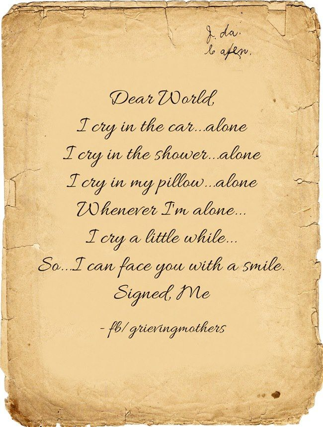 Dear World,  I cry in the car...alone.  I cry in the shower...alone.  I cry in my pillow...alone.  Whenever I'm alone, I cry a little while so...I can face you with a smile.  Signed, Me
