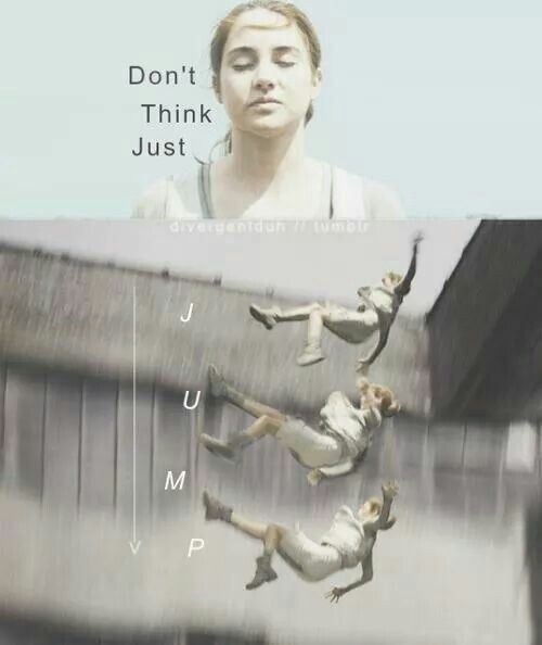 Whenever I'm scared to do something, I try not to think and just JUMP! Divergent