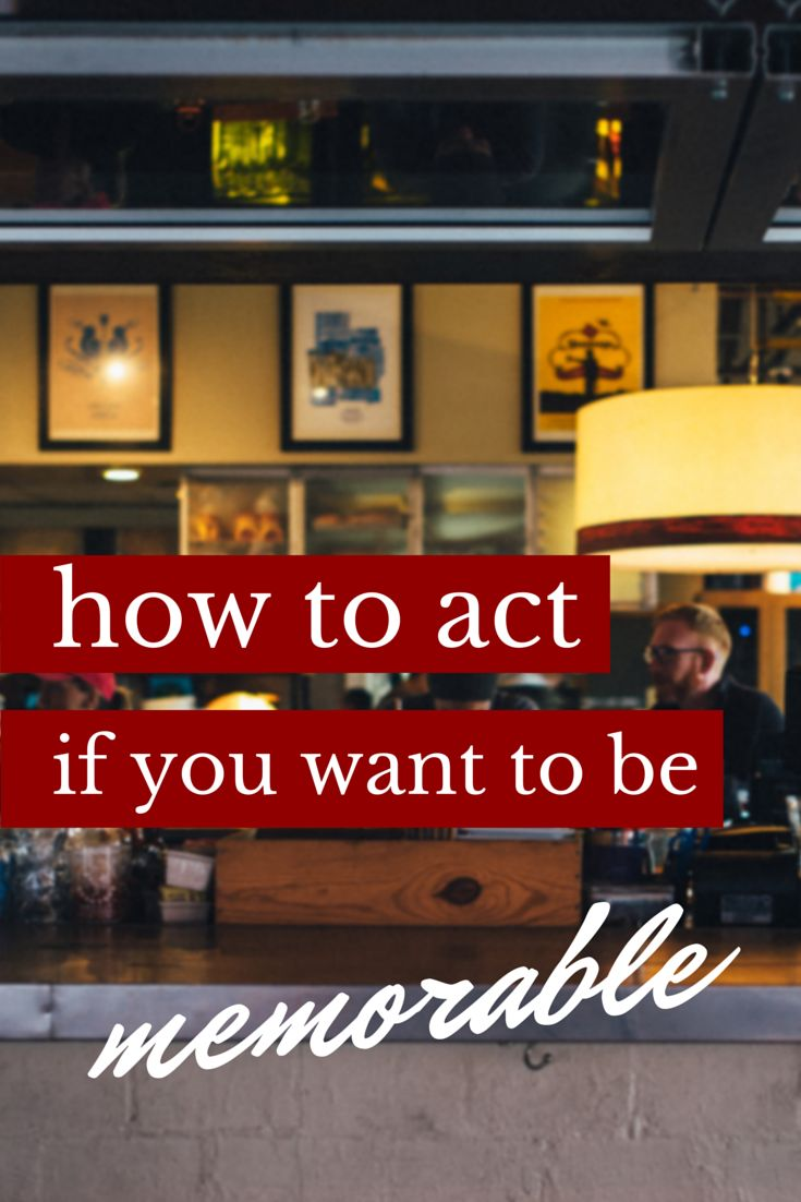 How to act if you want to be memorable