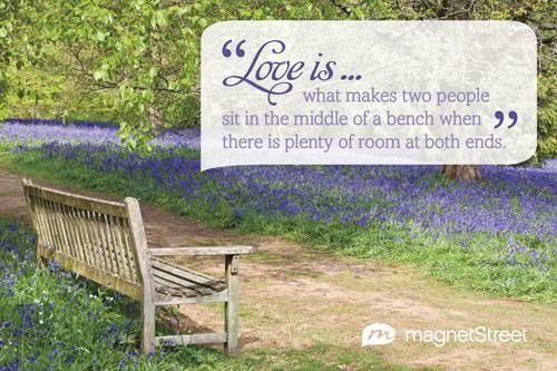 Unique Wedding Quote  |  Love is... what makes two people sit in the middle of a bench when there is plenty of room at both ends.  |  MagnetStreet.com