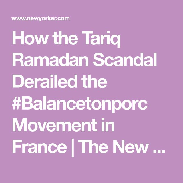 How the Tariq Ramadan Scandal Derailed the #Balancetonporc Movement in France | The New Yorker