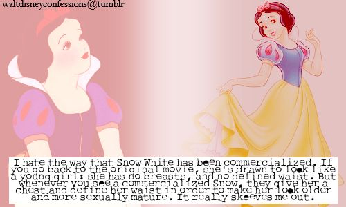 """I hate the way that Snow White has been commercialized. If you go back to the original movie, she's drawn to look like a young girl: she has no breasts, and no defined waist. But whenever you see a commercialized Snow, they give her a chest and define her waist in order to make her look older and more sexually mature. It really skeeves me out."""