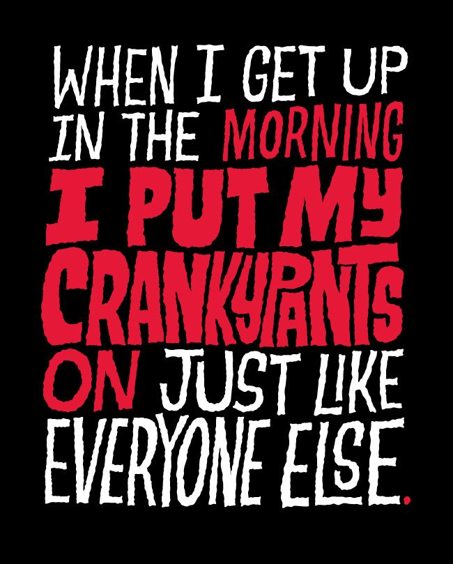 Cranky Quotes | When I get up in the morning, I put my crankypants on just like ...