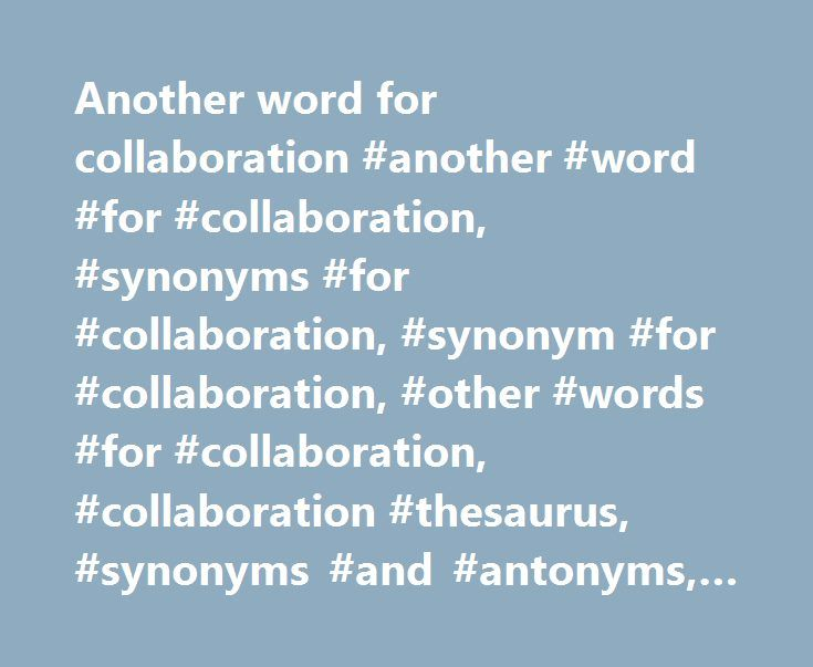 Another word for collaboration #another #word #for #collaboration, #synonyms #for #collaboration, #synonym #for #collaboration, #other #words #for #collaboration, #collaboration #thesaurus, #synonyms #and #antonyms, #online #thesaurus # http://tanzania.remmont.com/another-word-for-collaboration-another-word-for-collaboration-synonyms-for-collaboration-synonym-for-collaboration-other-words-for-collaboration-collaboration-thesaurus-synonyms/  # Sentence Examples Medical science further owes to…