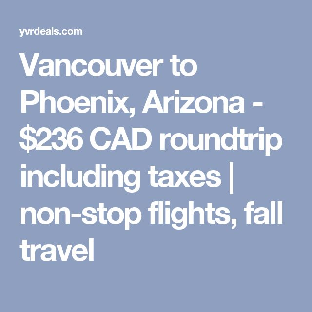 Vancouver to Phoenix, Arizona - $236 CAD roundtrip including taxes   non-stop flights, fall travel