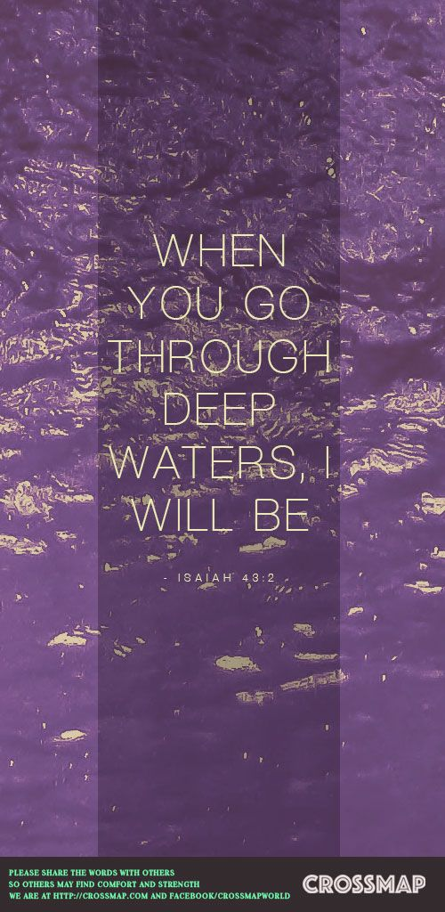 When you pass through the waters,     I will be with you; and when you pass through the rivers,     they will not sweep over you. When you walk through the fire,     you will not be burned;     the flames will not set you ablaze.  -Isaiah 43:2  Download background at http://www.crossmap.com/backgrounds/isaiah-432-deep-water-3863  #Crossmap #background #water #Isaiah #quote #bibleverses #Jesus #Christ #flame