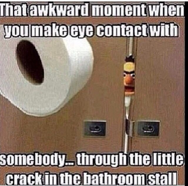 That awkward moment when you make eye contact with somebody through the little crack in the bathroom stall.