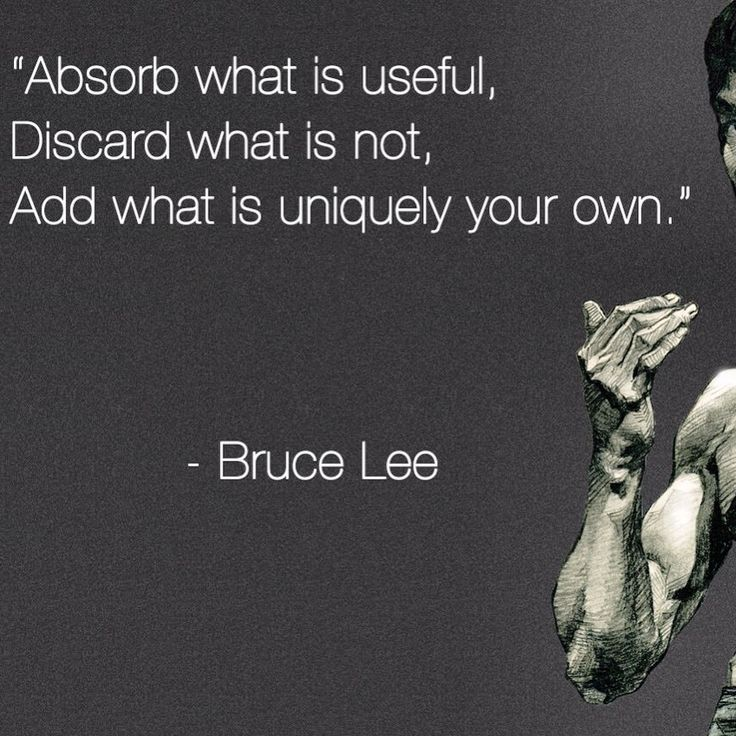 """Absorb what is useful, discard what is not, add what is ..."