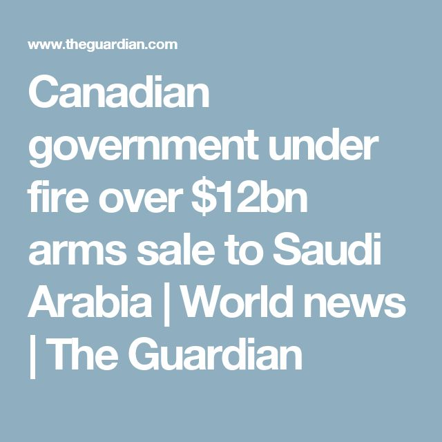 Canadian government under fire over $12bn arms sale to Saudi Arabia | World news | The Guardian