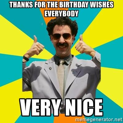 THANKS FOR THE BIRTHDAY WISHES EVERYBODY VERY NICE - Borat Meme