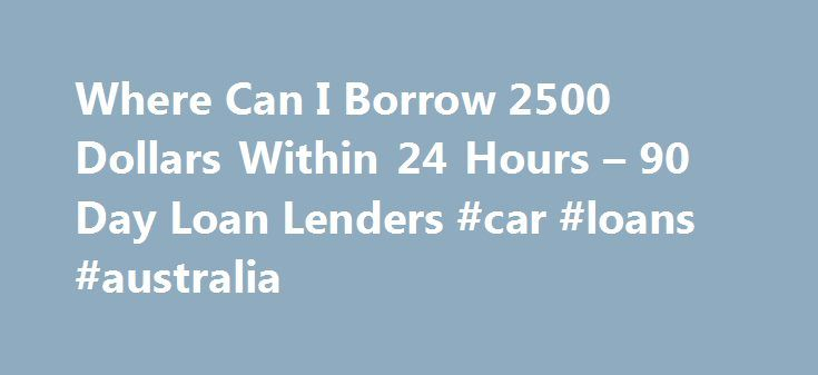 Where Can I Borrow 2500 Dollars Within 24 Hours – 90 Day Loan Lenders #car #loans #australia http://loan.remmont.com/where-can-i-borrow-2500-dollars-within-24-hours-90-day-loan-lenders-car-loans-australia/  #2500 loan # Where Can I Borrow 2500 Dollars Within 24 Hours If you ever find yourself having to borrow 2500 dollars within 24 hours, one of the benefit of an online payday loan with instant approval is its accessibility and the speed at which you can get the cash you need starting from…
