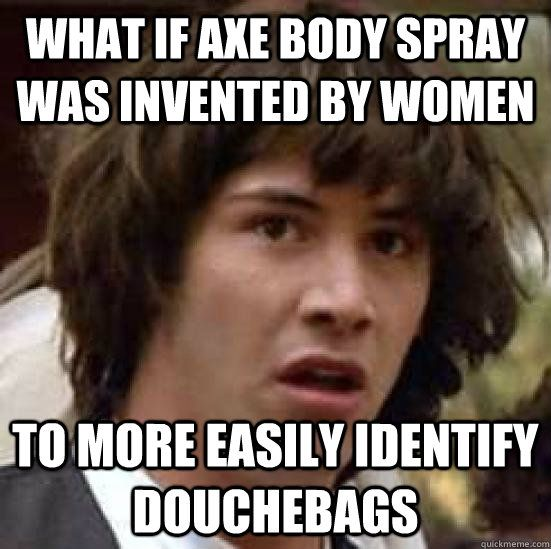 conspiracy keanu - what if axe body spray was invented by women to more easily