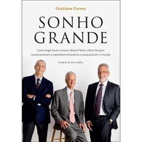 Livro-Sonho Grande:Como Jorge Paulo Lemann,Marcel Telles e Beto Sicupira Revolucionaram o Capitalismo Brasileiro e Conquistaram o Mundo-Cristianel