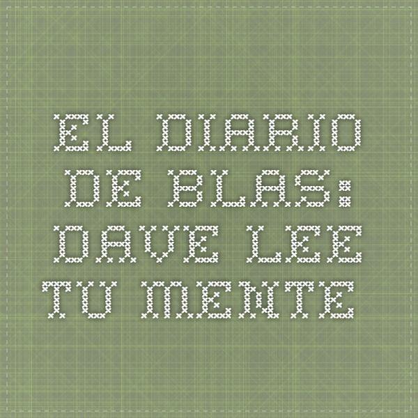 El diario de Blas: Dave lee tu mente.