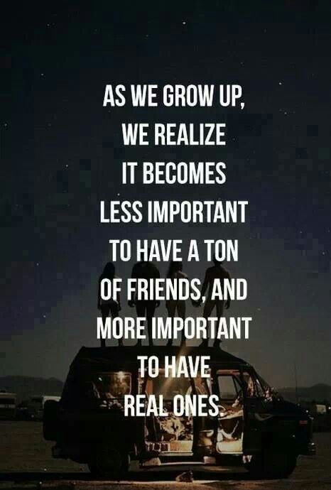 "As we grow up, we realize it becomes less important to have a ton of friends, and more important to have ""real ones""."