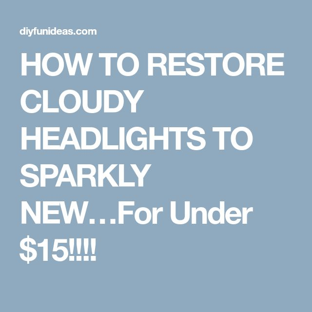 HOW TO RESTORE CLOUDY HEADLIGHTS TO SPARKLY NEW…For Under $15!!!!