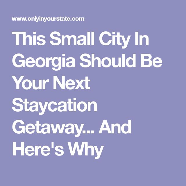 This Small City In Georgia Should Be Your Next Staycation Getaway... And Here's Why