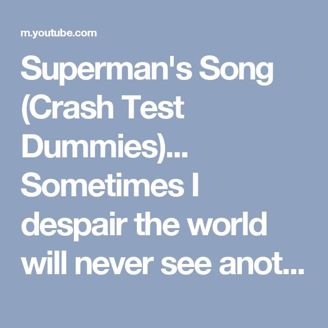 Superman's Song (Crash Test Dummies)... Sometimes I despair the world will never see another man like...you