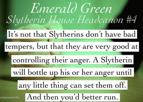 Slytherin: It's not that Slytherin don't have bad tempers, but that they are very good at controlling their anger. A Slytherin will bottle up his or her anger until any little thing can set them off. And then you'd better run