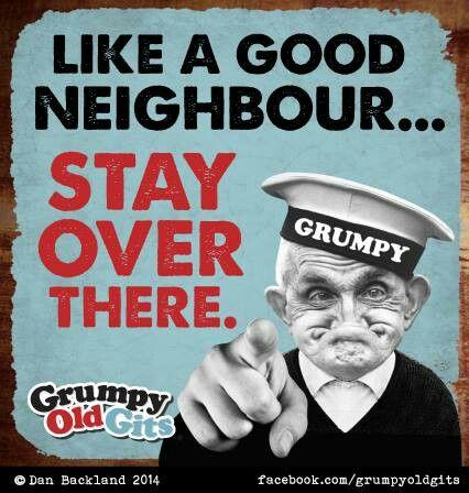 Like a good neighbor... | Aunty Acid / Grumpy Old Gits | Pinterest
