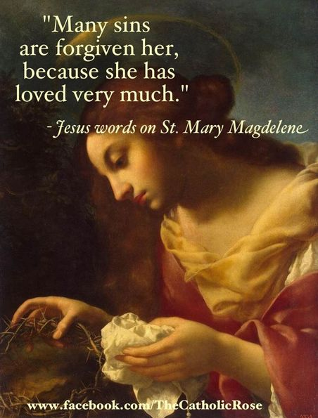 """St. Mary Magdalene - feast day July 22      """"Therefore I tell you, her sins, which are many, are forgiven—for she loved much. But he who is forgiven little, loves little."""" - Luke 7:47"""
