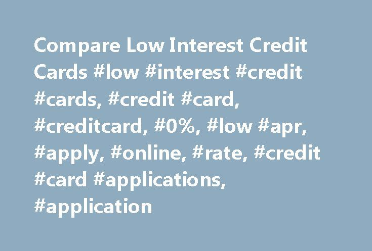 Compare Low Interest Credit Cards #low #interest #credit #cards, #credit #card, #creditcard, #0%, #low #apr, #apply, #online, #rate, #credit #card #applications, #application http://wichita.remmont.com/compare-low-interest-credit-cards-low-interest-credit-cards-credit-card-creditcard-0-low-apr-apply-online-rate-credit-card-applications-application/  # Low Interest Credit Cards 0% Intro APR for 15 billing cycles for purchases, and for any balance transfers made in the first 60 days, then…