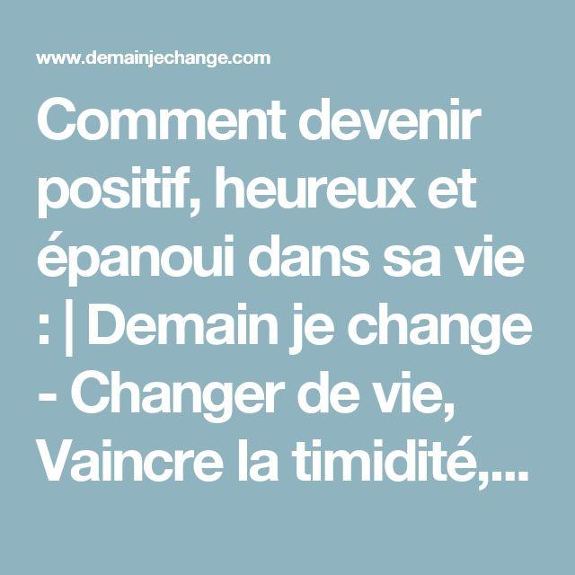 Comment devenir positif, heureux et épanoui dans sa vie : | Demain je change - Changer de vie, Vaincre la timidité, Prendre confiance en soi, devenir plus sociable