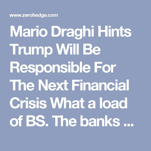 Mario Draghi Hints Trump Will Be Responsible For The Next Financial Crisis  What a load of BS.  The banks with 2 quadrillion dollars of derivatives are responsible.  They need jail time.