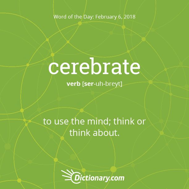 Dictionary.com's Word of the Day - cerebrate - to use the mind; think or think about.