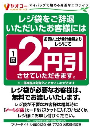 [Yaoko]  レジ袋をご辞退いただいたお客様には、お買い上げ合計金額よりレジにて1回2円引させていただきます。※一部商品は対象外とさせていただきます。レジ袋が必要なお客様は、無料でお渡しいたします。レジ袋が不要なお客様は精算時に「ノーレジ袋」カードをバスケットに入れていただくか、レジ係にお申し付け下さい。マイバッグ持参値引に関するお問い合わせ先フリーダイヤル0120-46-7720お客様相談室
