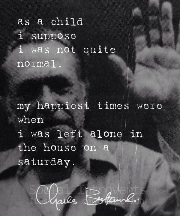 { introvert } My happiest times were when I was left alone.