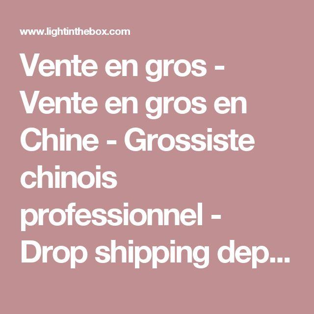 Vente en gros - Vente en gros en Chine - Grossiste chinois professionnel - Drop shipping depuis la Chine