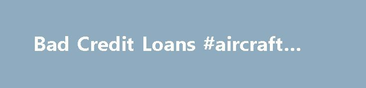 Bad Credit Loans #aircraft #loans http://remmont.com/bad-credit-loans-aircraft-loans/  #bad credit loans nz # Bad Credit Loans Looking for Bad Credit Personal Loans NZ, Bad Credit Loans NZ or Loans for Bad Credit? Just Cash knows you may not have good experience in dealing with other providers, but we believe in second chances. Send us only one extra paper of information, and get the good experience in dealing with Just Cash by getting your 'cash loans bad credit NZ'. Bad credit payday loans…