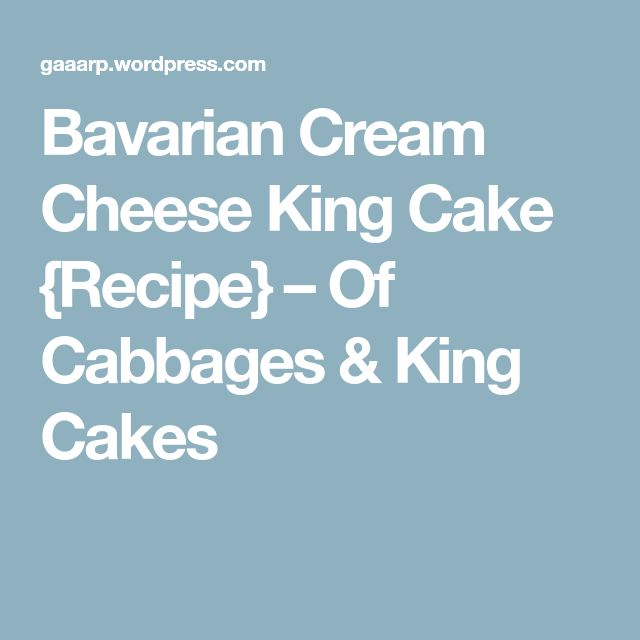 Bavarian Cream Cheese King Cake {Recipe} – Of Cabbages & King Cakes