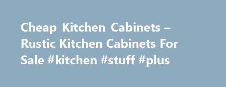 Cheap Kitchen Cabinets – Rustic Kitchen Cabinets For Sale #kitchen #stuff #plus http://kitchen.nef2.com/cheap-kitchen-cabinets-rustic-kitchen-cabinets-for-sale-kitchen-stuff-plus/  #cheap kitchen cabinets # Home Page BUYING CHEAP KITCHEN CABINETS FROM THE AMERICAN CABINET FACTORY IS EASY Our Cabinets Make ACF The Leader In The Cabinet Industry Hickory cabinets are among the most beautiful cabinets on the market today and we are proud to offer a wide variety of finishes for our Hickory…