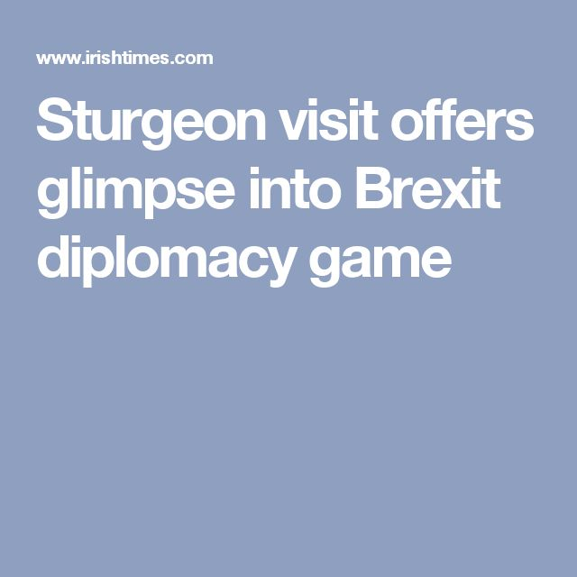 Sturgeon visit offers glimpse into Brexit diplomacy   game
