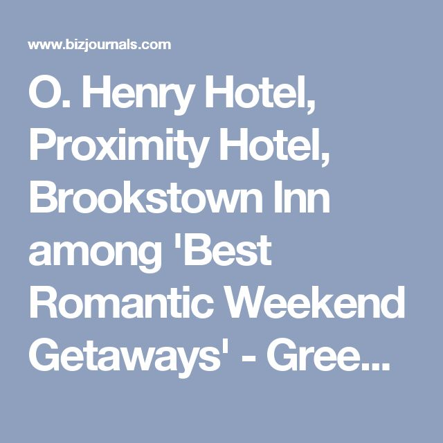 O. Henry Hotel, Proximity Hotel, Brookstown Inn among 'Best Romantic Weekend Getaways' - Greensboro - Triad Business Journal
